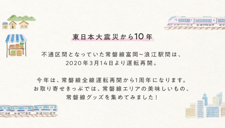 東日本大震災から10年 不通区間となっていた常磐線富岡〜浪江駅間は、2020年3月14日より運転再開。今年は、常磐線全線運転再開から1周年になります。お取り寄せきっぷでは、常磐線エリアの美味しいもの、常磐線グッズを集めてみました!