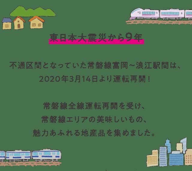 東日本大震災から9年 不通区間となっていた常磐線富岡〜浪江駅間は、2020年3月14日より運転再開! 常磐線全線運転再開を受け、常磐線エリアの美味しいもの、魅力あふれる地産品を集めました。
