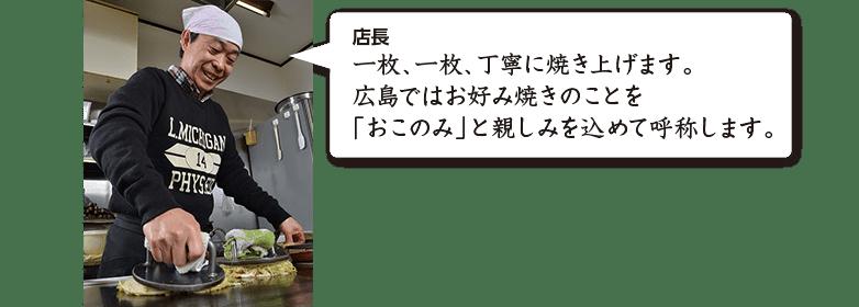 店長 一枚、一枚、丁寧に焼き上げます。広島ではお好み焼きのことを「おこのみ」と親しみを込めて呼称します。