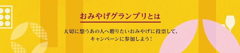 おみやげグランプリとは大切に想うあの人への贈りたいおみやげに投票して、キャンペーンに参加しよう!