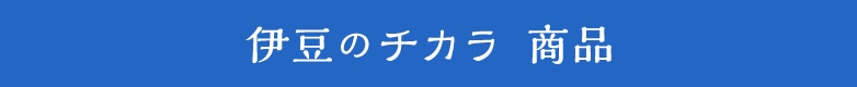 伊豆のチカラ 商品