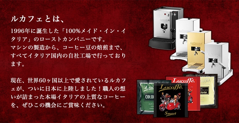 ルカフェとは、1996年に誕生した「100%メイド・イン・イタリア」のローストカンパニーです。マシンの製造から、コーヒー豆の焙煎まで、すべてイタリア国内の自社工場で行っております。現在、世界60ヶ国以上で愛されているルカフェが、ついに日本に上陸しました!職人の想いが詰まった本場イタリアの上質なコーヒーを、ぜひこの機会にご賞味ください。